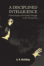 A disciplined intelligence : critical inquiry and Canadian thought in the Victorian era