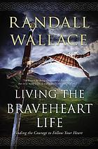 Living the Braveheart life : finding the courage to follow your heart