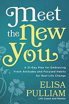 Meet the new you : a 21-day plan for embracing fresh attitudes and focused habits for real life change