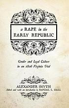 A rape in the early republic : gender and legal culture in an 1806 Virginia trial