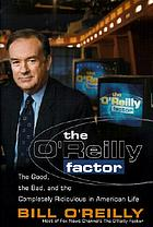 The O'Reilly Factor : The Good, the Bad, and the Completely Ridiculous in American Life.