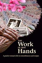 The work of her hands : a prairie woman's life in remembrances and recipes : a memoir