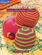 Crochet bright : scarves, hats, booties, and more