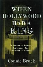 When Hollywood had a king : the reign of Lew Wasserman, who leveraged talent into power and influence