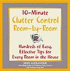10-minute clutter control room by room : hundreds of easy, effective tips for every room in the house