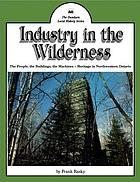 Industry in the wilderness : the people, the buildings, the machines : heritage in Northwestern Ontario