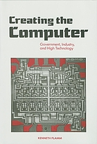 Creating the computer : government, industry, and high technology