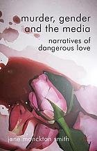 Murder, Gender and the Media : Narratives of Dangerous Love
