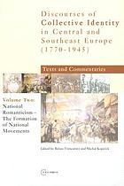 Discourses of collective identity in Central and Southeast Europe (1770-1945) : texts and commentaries / Vol. II, National romanticism - the formation of national movements / ed. by Balázs Trencsényi and Michal Kopeček.