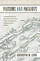Prisons and patriots : Japanese American wartime citizenship, civil disobedience, and historical memory