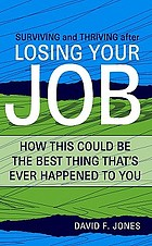Surviving and thriving after losing your job : how this could be the best thing that's ever happened to you