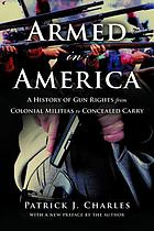 Armed in America : a history of gun rights from colonial militias to concealed carry