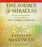 The source of miracles : [7 steps to transforming your life through the Lord's prayer]