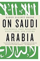 On Saudi Arabia : its people, past, religion, fault lines--and future