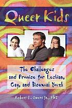 Queer kids : the challenges and promise for lesbian, gay, and bisexual youth