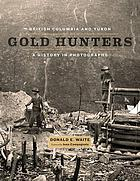 British Columbia and Yukon gold hunters : a history in photographs