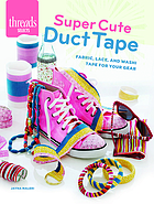 Super cute duct tape : fabric, lace, and washi tapes for your gear