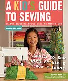 A kid's guide to sewing : 16 fun projects you'll love to make & use : learn to sew with Sophie & her friends