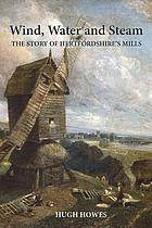 Wind, water and steam : the story of Hertfordshire's mills