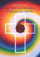 The true and invisible Rosicrucian Order : an interpretation of the Rosicrucian allegory and an explanation of the ten Rosicrucian grades