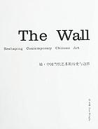 The wall : reshaping contemporary Chinese art = Qiang : Zhongguo dang dai yi shu de li shi yu bian jie