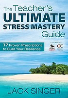 The teacher's ultimate stress mastery guide : 77 proven prescriptions to build your resilience