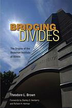 Bridging divides : the origins of the Beckman Institute at Illinois