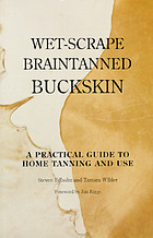 Wet-scrape braintanned buckskin, a practical guide to home tanning and use