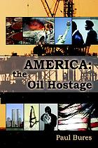 America : the oil hostage : from oil hostage to oil freedom in a generation