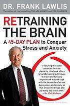 Retraining the brain : a 45-day plan to conquer stress and anxiety