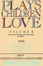 Plays children love : volume II : a treasury of contemporary & classic plays for children
