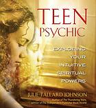 Teen psychic : exploring your intuitive spiritual powers