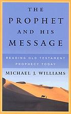 The prophet and his message : reading Old Testament prophecy today