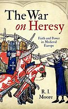 The war on heresy : faith and power in medieval Europe