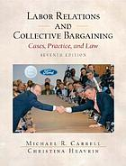 Labor relations and collective bargaining : cases, practice, and law