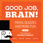 Good Job, Brain! : Trivia, Quizzes and More Fun From the Popular Pub Quiz Podcast.
