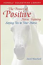 The power of positive horse training : saying yes to your horse