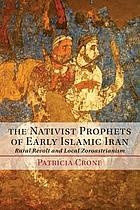 The nativist prophets of early Islamic Iran : rural revolt and local zoroastrianism