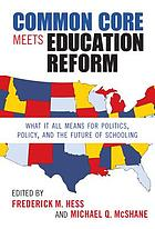 Common core meets education reform : what it all means for politics, policy, and the future of schooling