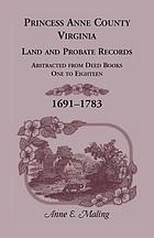 Princess Anne County, Virginia, land and probate records : abstracted from deed books one to eighteen, 1691-1783