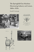 The Springfield gas machine : illuminating industry and leisure, 1860s-1920s