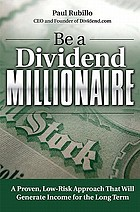 Be a dividend millionaire : a proven, low-risk approach that will generate income for the long term