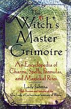 The witch's master grimoire : an encyclopedia of charms, spells, formulas, and magical rites