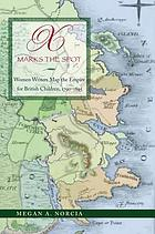 X marks the spot : women writers map the Empire for British children, 1790-1895