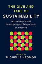 The give and take of sustainability : archaeological and anthropological perspectives on tradeoffs