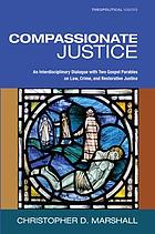 Compassionate justice : an interdisciplinary dialogue with two gospel parables on law, crime, and restorative justice