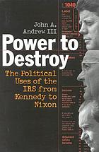 Power to destroy : the political uses of the IRS from Kennedy to Nixon