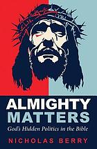 Almighty Matters : God's Hidden Politics in the Bible.