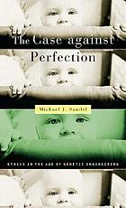 The case against perfection : ethics in the age of genetic engineering