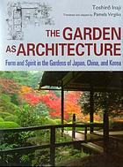 The garden as architecture : form and spirit in the gardens of Japan, China, and Korea
